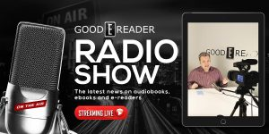 Good e-Reader Radio – New Kobo Aura One and Kindle Paperwhite 4